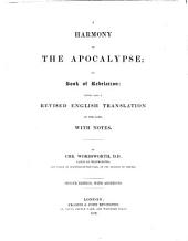 A Harmony of the Apocalypse; or, Book of Revelation: being also a revised English translation of the same, with notes. By Chr. Wordsworth ... Second edition, with additions