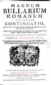 Magnum Bullarium Romanum0: A Beato Leone Magno Usque Ad S.D.N. Benedictum XIV. : accedunt ... vitae omnium Pontificum .... Complectens Constitutiones ab Alexandro VIII., Innocentio XII. & Clementi XI. editas, Volume 12