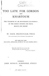 Too Late for Gordon and Khartoum: The Testimony of an Independent Eye-witness of the Heroic Efforts for Their Rescue and Relief. With Maps and Plans and Several Unpublished Letters of the Late General Gordon