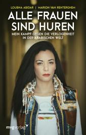 Alle Frauen sind Huren: Mein Kampf gegen die Verlogenheit in der arabischen Welt