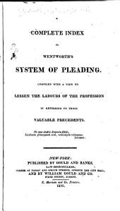 A Complete System of Pleading: Comprehending the Most Approved Precedents and Forms of Practice; Chiefly Consisting of Such as Have Never Before Been Printed; with an Index to the Principal Work, Incorporating and Making it a Continuation of Townshend's and Cornwall's Tables, to the Present Time; as Well as an Index of Reference to All the Ancient and Modern Entries Extant. Index