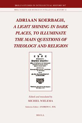 Adriaan Koerbagh  A Light Shining in Dark Places  to Illuminate the Main Questions of Theology and Religion