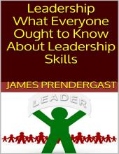 Leadership: What Everyone Ought to Know About Leadership Skills
