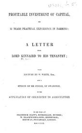Profitable Investment of Capital, or 11 years practical experience in farming: a letter from Lord Kinnaird to his tenantry; with lecture by W. White ... and a speech of Mr. Finnie ... on the application of chemistry to agriculture