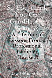 So You Think You Can Gamble, on Sports?: A Lifetime of Lessons from a Professional Gambler