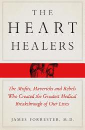 The Heart Healers: The Misfits, Mavericks, and Rebels Who Created the Greatest Medical Breakthrough of Our Lives