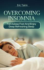 Overcoming Insomnia : Fall Asleep Fast And Enjoy Deep Refreshing Sleep (Sleep Secrets, Insomnia Solution, How to Cure Insomnia, How to Beat Fatigue, How to Sleep Better, Get Deeper Sleep, Sleep Smarter, Insomniac, Sleep Problems, Deep Sleep, Good Night, Good Sleep, Sleeping Disorder, Sleeping Trouble, Sleep Disorders, Sleepless, Sleep Remedies, Extreme Insomnia, Reason for Insomnia)