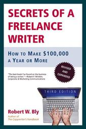 Secrets of a Freelance Writer: How to Make $100,000 a Year or More, Edition 3