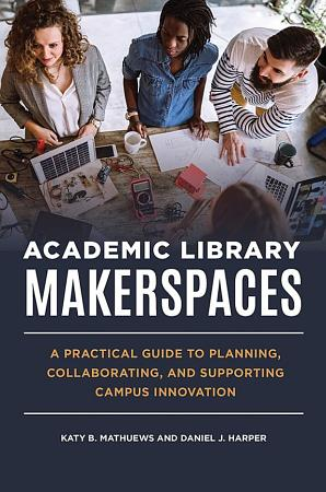 Academic Library Makerspaces  A Practical Guide to Planning  Collaborating  and Supporting Campus Innovation PDF