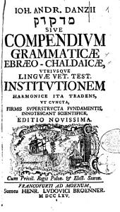 Joh. Andr. Danzii @ sive Compendium grammaticae ebraeo-chaldaïcae utriusque linguae Vet. Test. institutionem harmonice ita tradens, ut cuncta, firmis superstructa fundamentis, innotescant scientifice