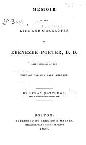 Memoir of the Life and Character of Ebenezer Porter, D. D., Late President of the Theological Seminary, Andover