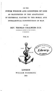The Bridgewater Treatises on the Power, Wisdom and Goodness of God, as Manifested in the Creation. Treatise I-VIII.: On the power, wisdom and goodness of God as manifested in the adaptation of external nature to the moral and intellectual constitution of man, by Thomas Chalmers. 2d ed