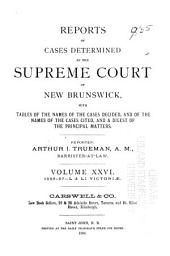 Reports of Cases Determined in the Appeal and Chancery Divisions and Selected Cases in the King's Bench and at Chambers of the Supreme Court of New Brunswick: With Tables of the Names of Cases Decided and Names of the Cases Cited and a Digest of the Principal Matters, Volume 26