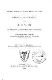 Physical Exploration of the Lungs by Means of Auscultation and Percussion: A Course of Three Lectures Delivered by Invitation Before the Philadelphia County Medical Society