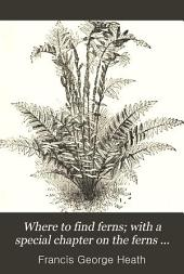 Where to Find Ferns: With a Special Chapter on the Ferns Round London