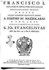 Francisco 1. Romanorum imperatori renunciato beneficentissimo principi oratio Collegii Florentini gratulantis nomine a Josepho M.a Mazzolario e Soc. Jesu habita Florentiae ..