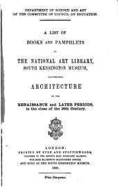 A List of Books and Pamphlets in the National Art Library, South Kensington Museum, Illustrating Architecture of the Renaissance and Later Periods, to the Close of the 18th Century