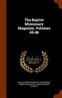 The Baptist Missionary Magazine  Volumes 45 46 PDF