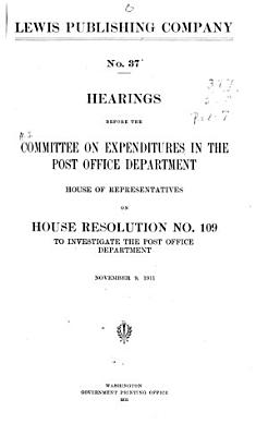 Hearings Before the Committee on Expenditures in the Post Office Department  House of Representatives  on House Resolution  No  109  to Investigate the Post Office Department