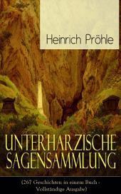 Unterharzische Sagensammlung (267 Geschichten in einem Buch - Vollständige Ausgabe): Gesammelte Legenden und Märchen aus Deutschland (Mit Anmerkungen und Abhandlungen)