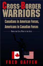 Cross-border Warriors: Canadians in American Forces, Americans in Canadian Forces : from the Civil War to the Gulf