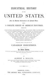 Industrial History of the United States, from the Earliest Settlements to the Present Time: Being a Complete Survey of American Industries, Embracing Agriculture and Horticulture; Including the Cultivation of Cotton, Tobacco, Wheat; the Raising of Horses, Neat-cattle, Etc.; All the Important Manufactures, Shipping and Fisheries, Railroads, Mines and Mining, and Oil; Also a History of the Coal-miners and the Molly Maguires; Banks, Insurance, and Commerce; Trade-unions, Strikes, and Eight-hour Movement; Together with a Description of Canadian Industries
