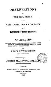 Observations on the application of the West India dock company for a renewal of their charter; with an analysis of the evidence given before the Committee of the House of commons on foreign trade, to which their petition was referred: and a copy of the report of the said committee
