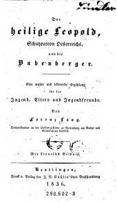 Der heilige Leopold, Schutzpatron Oesterreichs, und die Babenberger. Eine wahre und lehrreiche Erzählung (etc.)