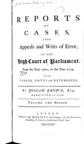 Reports of Cases, Upon Appeals and Writs of Error in the High Court of Parliament: From the Year 1701, to the Year 1779. With Tables, Notes and References, Volume 2