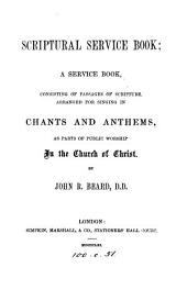 Scriptural service book, consisting of passages of Scripture, arranged for singing in chants, and anthems, by J.R. Beard
