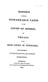 Reports of certain remarkable cases in the Court of Session, and trials in the High Court of Justiciary