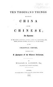 Ten Thousand Things Relating to China and the Chinese: An Epitome of the Genius, Government, History, Literature, Agriculture, Arts, Trade, Manners, Customs, and Social Life of the People of the Celestial Empire, Together with a Synopsis of the Chinese Collection