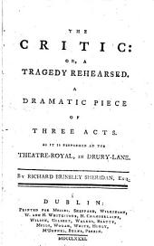 The Critic: Or, a Tragedy Rehearsed. A Dramatic Piece of Three Acts. As it is Performed at the Theatre-Royal, in Drury-Lane. By Richard Brinsley Sheridan, Esq