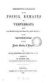 Descriptive Catalogue of the Fossil Remains of Vertebrata: From the Sewalik Hills, the Nerbudda, Perim Island, &c. in the Museum of the Asiatic Society of Bengal