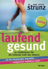 Laufend gesund: So mobilisieren Sie die heilende Kraft des Körpers Wie Sie Erkrankungen weg-laufen Erfolgsformel meditatives Laufen