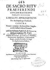 De Sacro ritu praeferendi crucem majoribus praelatis ecclesiae, libellus apologeticus pro archiepiscopo parisiensi contra nouum conatum Archiantistitis Lugdunensis Galliae Celticae Primatis ...