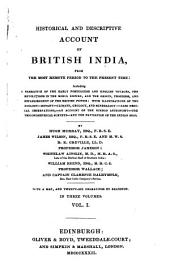 Historical and Descriptive Account of British India: From the Most Remote Period to the Present Time: Including a Narrative of the Early Portuguese and English Voyages, the Revolutions in the Mogul Empire, and the Origin, Progress and Establishment of the British Power; with Illustrations of the Zoology, Botany, Climate, Geology, and Mineralogy. Also Medical Observations, an Account of the Hindoo Astronomy, the Trigonometrical Surveys, and the Navigation of the Indian Seas, Volume 1