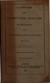 A catechism of the thirty-nine articles of religion, of the united Church of England and Ireland, by T.S.