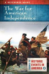 The War for American Independence: A Reference Guide: A Reference Guide