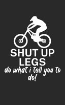 Shut Up Legs Do what I Tell You to Do