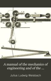 A Manual of the Mechanics of Engineering and of the Construction of Machines: With an Introduction to the Calculus. Designed as a Text-book for Technical Schools and Colleges, and for the Use of Engineers, Architects, Etc