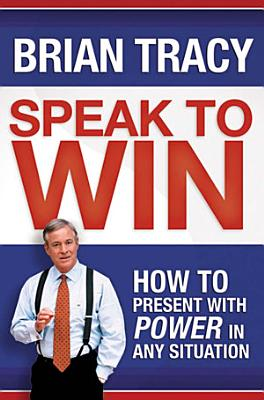 Speak to Win  How to Present with Power in Any Situation PDF