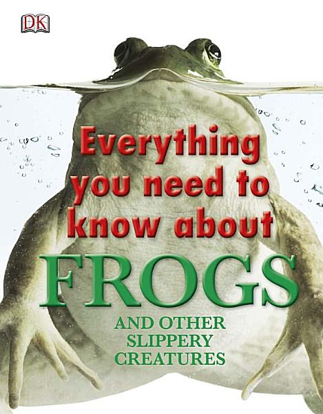 Everything You Need to Know About Frogs and Other Slippery Creatures Pdf Book