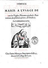 L' office de la vierge Marie, a l'vsage de l'eglise catholique, apostolique et romaine, avec les vigiles, pseaumes graduels, penitentiaux, et plusieurs prieres, et oraisons. Par le commandement du roy