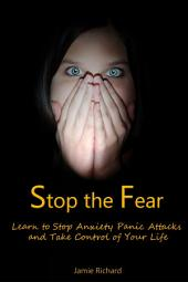 Stop the Fear: Learn to Stop Anxiety Panic Attacks and Take Control of Your Life