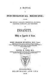 A Manual of Psychological Medicine: Containing the History, Nosology, Description, Statistics, Diagnosis, Pathology, and Treatment of Insanity. With an Appendix of Cases