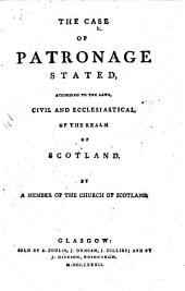 The Case of Patronage Stated, According to the Laws, Civil and Ecclesiastical, of the Realm of Scotland. By a Member of the Church of Scotland