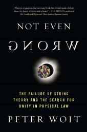 Not Even Wrong: The Failure of String Theory and the Search for Unity in Physical Law for Unity in Physical Law