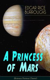 A Princess of Mars (Science Fiction Classic): From the Author of Tarzan of the Apes, Barsoom Series, Llana of Gathol, Pirates of Venus, The Land That Time Forgot & Pellucidar