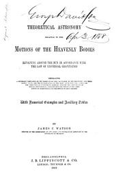 Theoretical Astronomy Relating to the Motions of the Heavenly Bodies Revolving Around the Sun in Accordance with the Law of Universal Gravitation: Embracing a Systematic Derivation of the Formulœ for the Calculation of the Geocentric and Heliocentric Places, for the Determination of the Orbits of Planets and Comets, for the Correction of Approximate Elements, and for the Computations of Special Perturbations; Together with the Theory of the Combination of Observations and the Method of Least Squares. With Numerical Examples and Auxiliary Tables